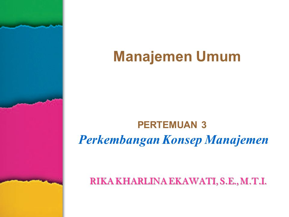 Manajemen Umum PERTEMUAN 3 Perkembangan Konsep Manajemen RIKA KHARLINA EKAWATI, S.E., M.T.I.