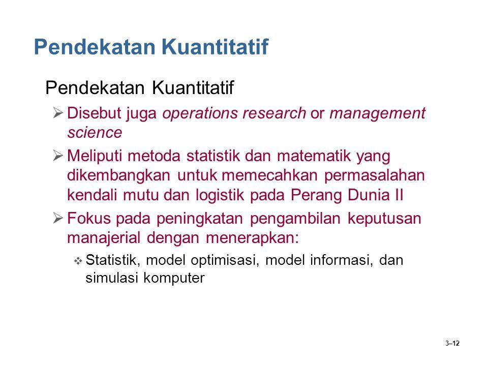 3–12 Pendekatan Kuantitatif  Disebut juga operations research or management science  Meliputi metoda statistik dan matematik yang dikembangkan untuk