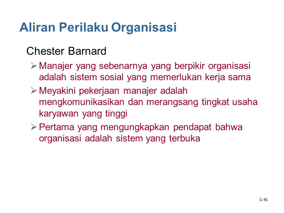 3–16 Aliran Perilaku Organisasi Chester Barnard  Manajer yang sebenarnya yang berpikir organisasi adalah sistem sosial yang memerlukan kerja sama  Meyakini pekerjaan manajer adalah mengkomunikasikan dan merangsang tingkat usaha karyawan yang tinggi  Pertama yang mengungkapkan pendapat bahwa organisasi adalah sistem yang terbuka