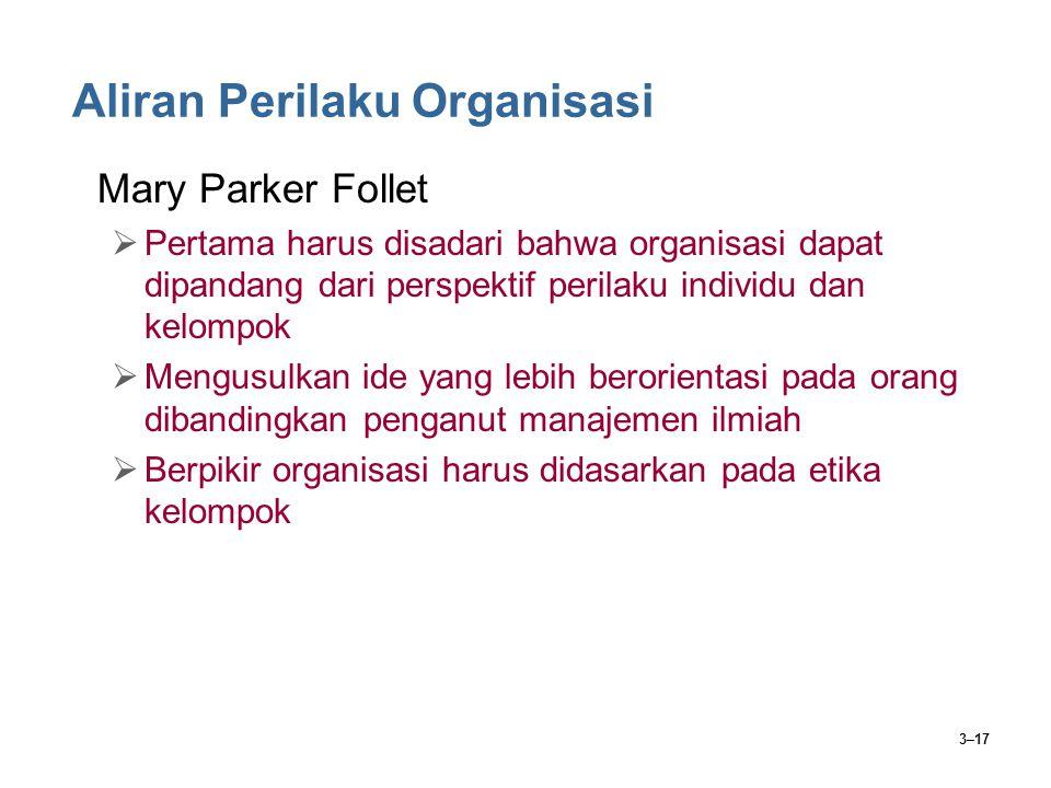 3–17 Aliran Perilaku Organisasi Mary Parker Follet  Pertama harus disadari bahwa organisasi dapat dipandang dari perspektif perilaku individu dan kelompok  Mengusulkan ide yang lebih berorientasi pada orang dibandingkan penganut manajemen ilmiah  Berpikir organisasi harus didasarkan pada etika kelompok