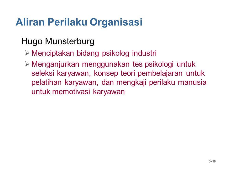 3–18 Aliran Perilaku Organisasi Hugo Munsterburg  Menciptakan bidang psikolog industri  Menganjurkan menggunakan tes psikologi untuk seleksi karyawan, konsep teori pembelajaran untuk pelatihan karyawan, dan mengkaji perilaku manusia untuk memotivasi karyawan