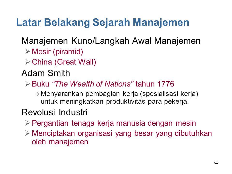 3–2 Latar Belakang Sejarah Manajemen Manajemen Kuno/Langkah Awal Manajemen  Mesir (piramid)  China (Great Wall) Adam Smith  Buku The Wealth of Nations tahun 1776  Menyarankan pembagian kerja (spesialisasi kerja) untuk meningkatkan produktivitas para pekerja.