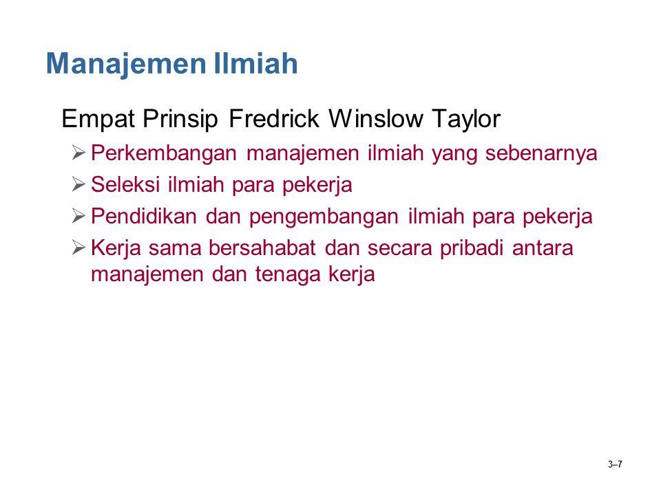 3–7 Manajemen Ilmiah Empat Prinsip Fredrick Winslow Taylor  Perkembangan manajemen ilmiah yang sebenarnya  Seleksi ilmiah para pekerja  Pendidikan dan pengembangan ilmiah para pekerja  Kerja sama bersahabat dan secara pribadi antara manajemen dan tenaga kerja