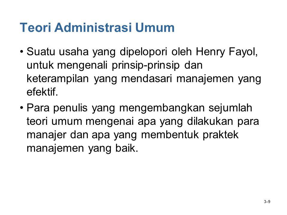 3–9 Teori Administrasi Umum Suatu usaha yang dipelopori oleh Henry Fayol, untuk mengenali prinsip-prinsip dan keterampilan yang mendasari manajemen ya