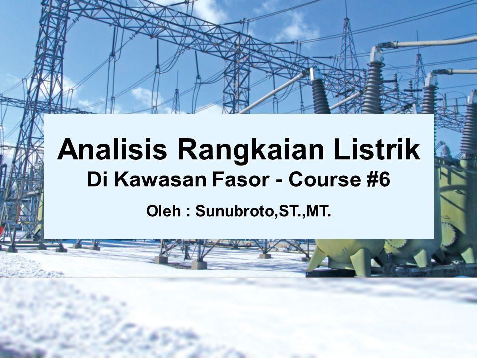 Analisis Rangkaian Listrik Di Kawasan Fasor - Course #6 Oleh : Sunubroto,ST.,MT.