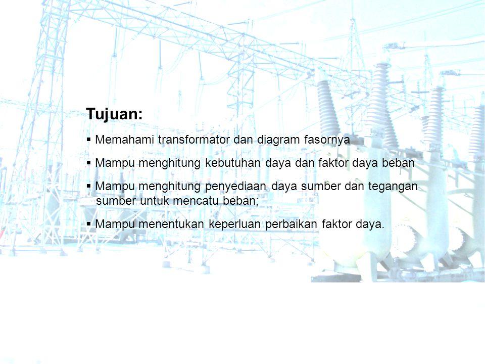 Tujuan:  Memahami transformator dan diagram fasornya  Mampu menghitung kebutuhan daya dan faktor daya beban  Mampu menghitung penyediaan daya sumbe