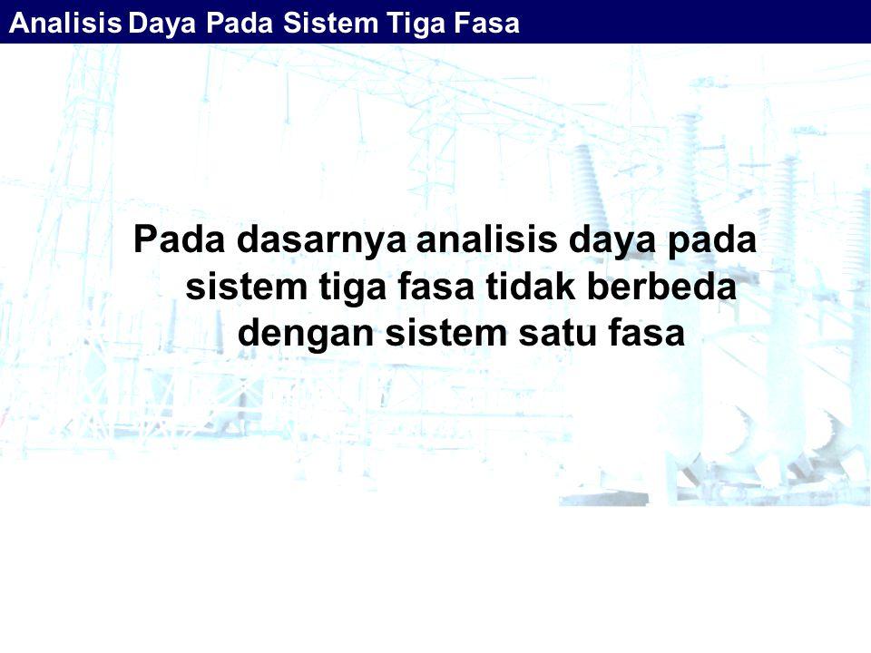 Pada dasarnya analisis daya pada sistem tiga fasa tidak berbeda dengan sistem satu fasa Analisis Daya Pada Sistem Tiga Fasa