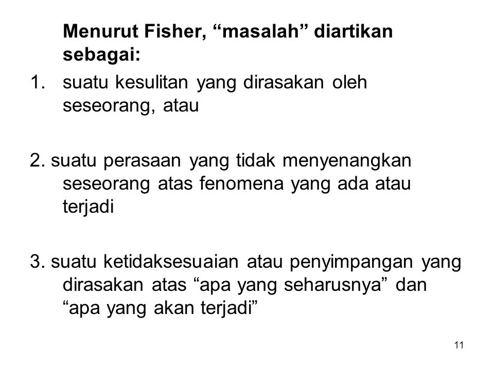 """11 Menurut Fisher, """"masalah"""" diartikan sebagai: 1.suatu kesulitan yang dirasakan oleh seseorang, atau 2. suatu perasaan yang tidak menyenangkan seseor"""
