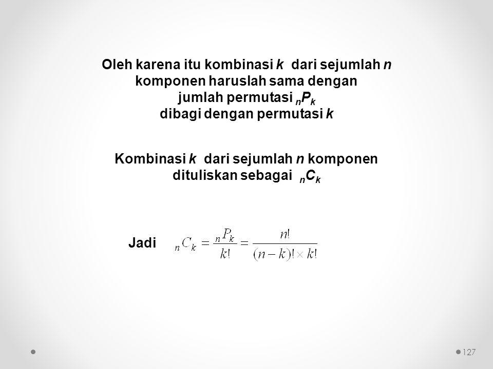 Oleh karena itu kombinasi k dari sejumlah n komponen haruslah sama dengan jumlah permutasi n P k dibagi dengan permutasi k Kombinasi k dari sejumlah n komponen dituliskan sebagai n C k Jadi 127
