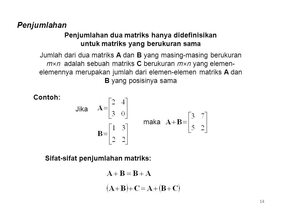 Penjumlahan Penjumlahan dua matriks hanya didefinisikan untuk matriks yang berukuran sama Jumlah dari dua matriks A dan B yang masing-masing berukuran m  n adalah sebuah matriks C berukuran m  n yang elemen- elemennya merupakan jumlah dari elemen-elemen matriks A dan B yang posisinya sama Jika maka Sifat-sifat penjumlahan matriks: Contoh: 14