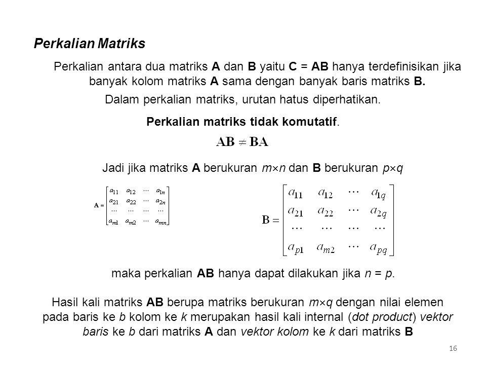 Perkalian Matriks 16 Jadi jika matriks A berukuran m  n dan B berukuran p  q maka perkalian AB hanya dapat dilakukan jika n = p.