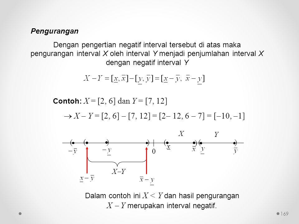 Pengurangan Dengan pengertian negatif interval tersebut di atas maka pengurangan interval X oleh interval Y menjadi penjumlahan interval X dengan negatif interval Y Contoh: X = [2, 6] dan Y = [7, 12]  X  Y = [2, 6]  [7, 12] = [2  12, 6  7] = [  10,  1] XYXY 0 ( x ) () X Y ( )( ) Dalam contoh ini X < Y dan hasil pengurangan X  Y merupakan interval negatif.