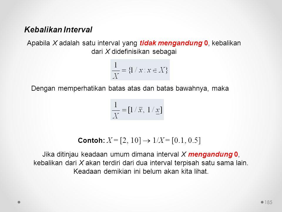 Kebalikan Interval Apabila X adalah satu interval yang tidak mengandung 0, kebalikan dari X didefinisikan sebagai Dengan memperhatikan batas atas dan batas bawahnya, maka Contoh: X = [2, 10]  1/X = [0.1, 0.5] Jika ditinjau keadaan umum dimana interval X mengandung 0, kebalikan dari X akan terdiri dari dua interval terpisah satu sama lain.