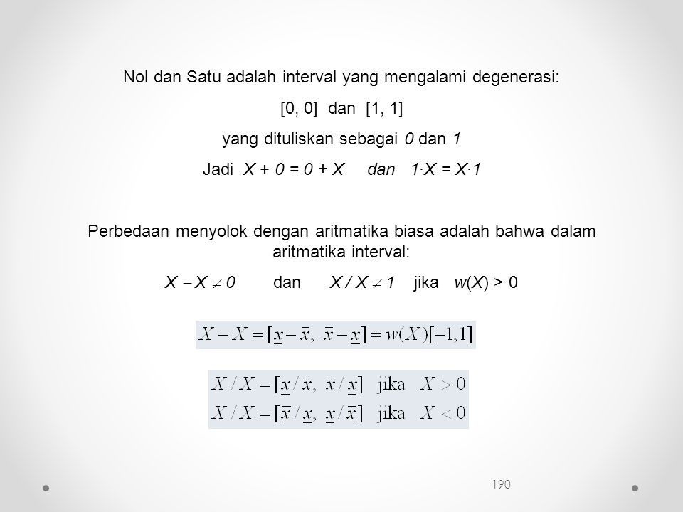 Nol dan Satu adalah interval yang mengalami degenerasi: [0, 0] dan [1, 1] yang dituliskan sebagai 0 dan 1 Jadi X + 0 = 0 + X dan 1·X = X·1 Perbedaan menyolok dengan aritmatika biasa adalah bahwa dalam aritmatika interval: X  X  0 dan X / X  1 jika w(X) > 0 190