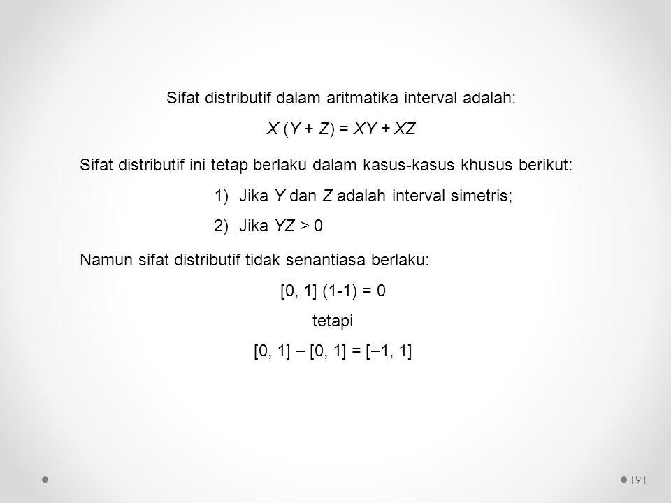Sifat distributif dalam aritmatika interval adalah: X (Y + Z) = XY + XZ Sifat distributif ini tetap berlaku dalam kasus-kasus khusus berikut: 1)Jika Y dan Z adalah interval simetris; 2)Jika YZ > 0 Namun sifat distributif tidak senantiasa berlaku: [0, 1] (1-1) = 0 tetapi [0, 1]  [0, 1] = [  1, 1] 191