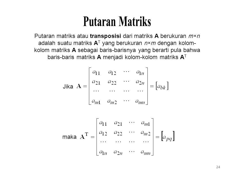 Putaran matriks atau transposisi dari matriks A berukuran m×n adalah suatu matriks A T yang berukuran n×m dengan kolom- kolom matriks A sebagai baris-barisnya yang berarti pula bahwa baris-baris matriks A menjadi kolom-kolom matriks A T Jika maka 24
