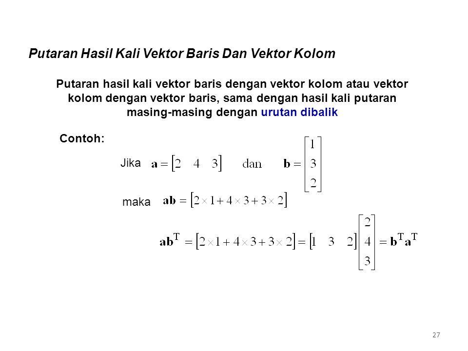 Putaran Hasil Kali Vektor Baris Dan Vektor Kolom Putaran hasil kali vektor baris dengan vektor kolom atau vektor kolom dengan vektor baris, sama dengan hasil kali putaran masing-masing dengan urutan dibalik Jika maka Contoh: 27