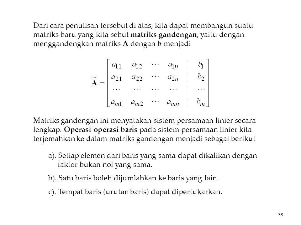 Dari cara penulisan tersebut di atas, kita dapat membangun suatu matriks baru yang kita sebut matriks gandengan, yaitu dengan menggandengkan matriks A dengan b menjadi Matriks gandengan ini menyatakan sistem persamaan linier secara lengkap.