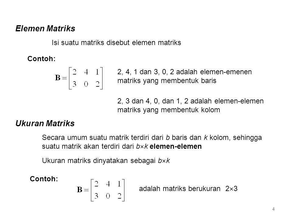 Elemen Matriks Isi suatu matriks disebut elemen matriks Contoh: 2, 4, 1 dan 3, 0, 2 adalah elemen-emenen matriks yang membentuk baris 2, 3 dan 4, 0, dan 1, 2 adalah elemen-elemen matriks yang membentuk kolom Ukuran Matriks Secara umum suatu matrik terdiri dari b baris dan k kolom, sehingga suatu matrik akan terdiri dari b  k elemen-elemen Ukuran matriks dinyatakan sebagai b  k Contoh: adalah matriks berukuran 2  3 4