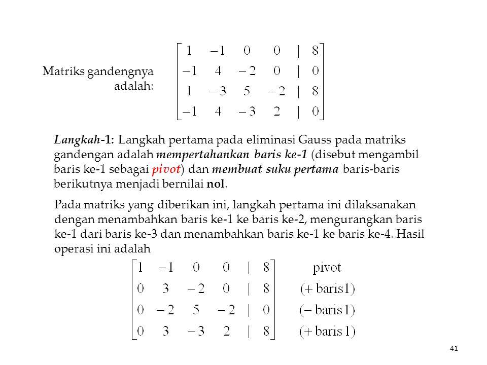 Matriks gandengnya adalah: Langkah-1: Langkah pertama pada eliminasi Gauss pada matriks gandengan adalah mempertahankan baris ke-1 (disebut mengambil baris ke-1 sebagai pivot) dan membuat suku pertama baris-baris berikutnya menjadi bernilai nol.