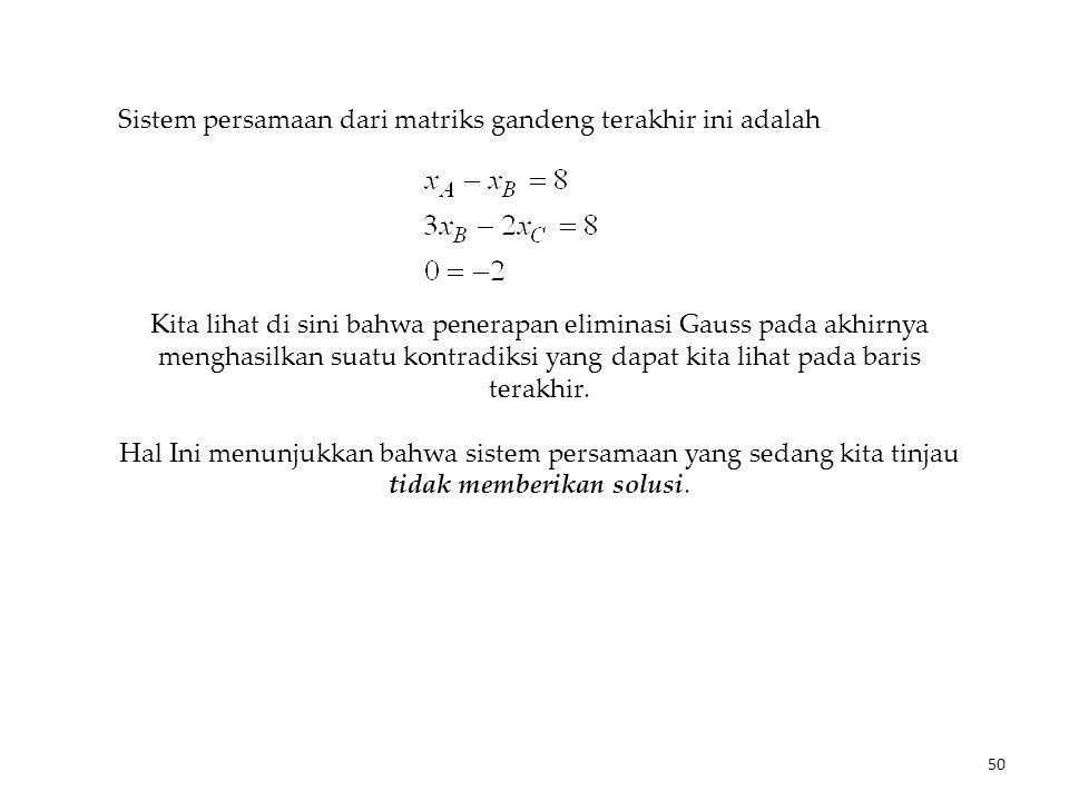 Sistem persamaan dari matriks gandeng terakhir ini adalah Kita lihat di sini bahwa penerapan eliminasi Gauss pada akhirnya menghasilkan suatu kontradi