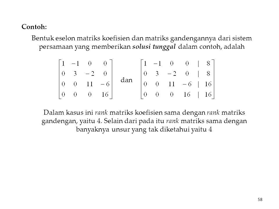 Bentuk eselon matriks koefisien dan matriks gandengannya dari sistem persamaan yang memberikan solusi tunggal dalam contoh, adalah dan Dalam kasus ini