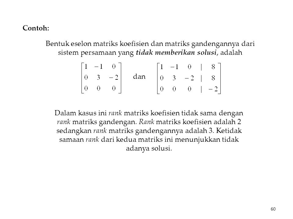 Contoh: Bentuk eselon matriks koefisien dan matriks gandengannya dari sistem persamaan yang tidak memberikan solusi, adalah dan Dalam kasus ini rank matriks koefisien tidak sama dengan rank matriks gandengan.