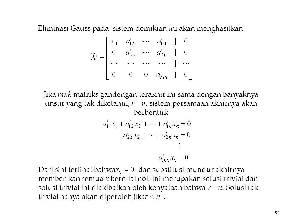 Eliminasi Gauss pada sistem demikian ini akan menghasilkan Jika rank matriks gandengan terakhir ini sama dengan banyaknya unsur yang tak diketahui, r = n, sistem persamaan akhirnya akan berbentuk Dari sini terlihat bahwa dan substitusi mundur akhirnya memberikan semua x bernilai nol.