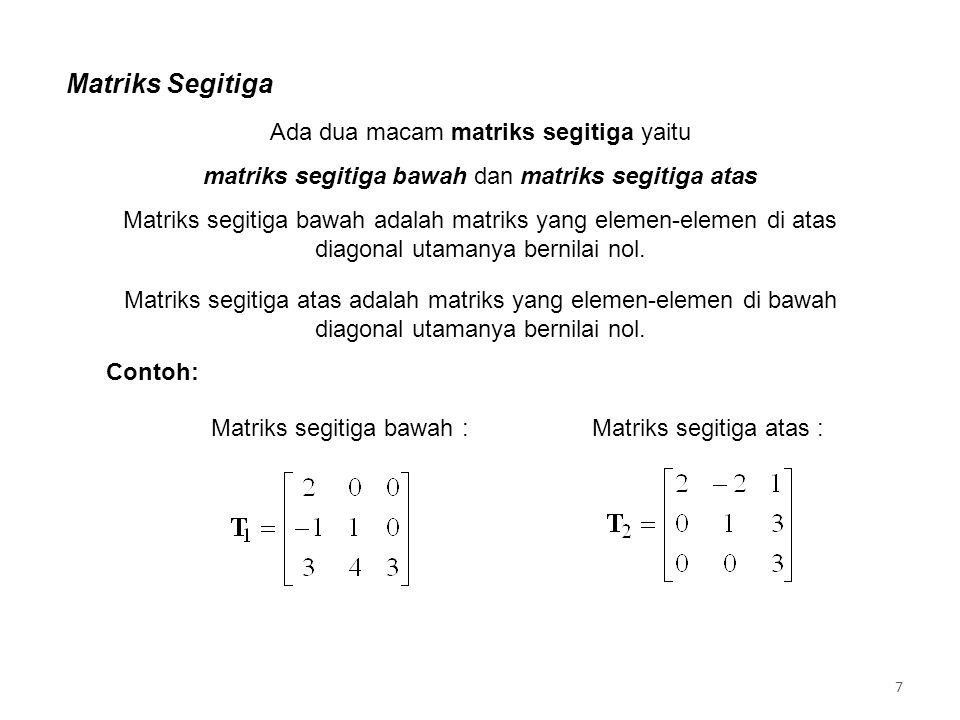 Matriks Segitiga Contoh: Matriks segitiga bawah :Matriks segitiga atas : Ada dua macam matriks segitiga yaitu matriks segitiga bawah dan matriks segitiga atas Matriks segitiga bawah adalah matriks yang elemen-elemen di atas diagonal utamanya bernilai nol.