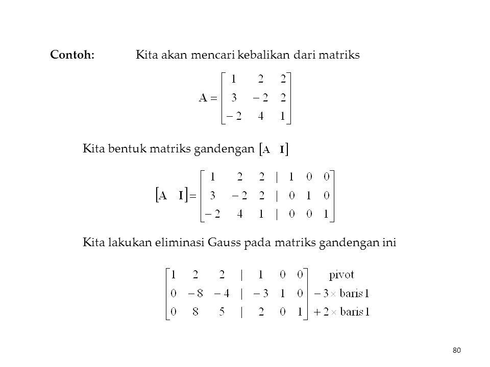 Contoh: Kita akan mencari kebalikan dari matriks Kita bentuk matriks gandengan Kita lakukan eliminasi Gauss pada matriks gandengan ini 80