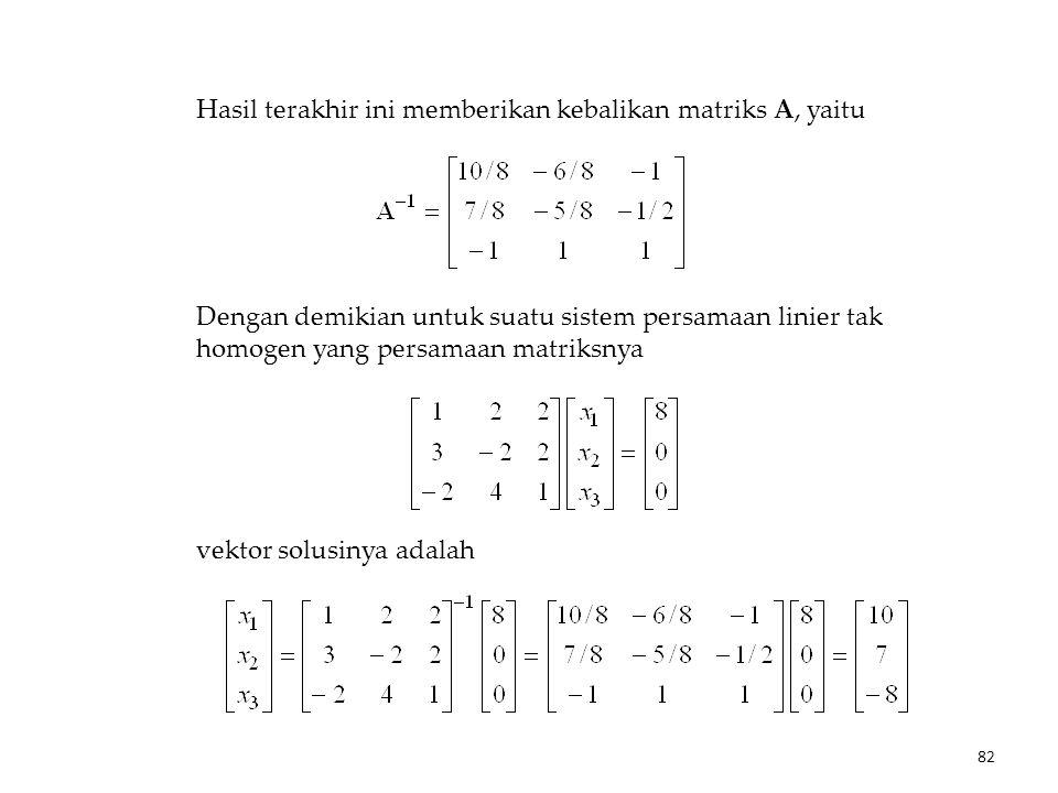 Hasil terakhir ini memberikan kebalikan matriks A, yaitu Dengan demikian untuk suatu sistem persamaan linier tak homogen yang persamaan matriksnya vektor solusinya adalah 82