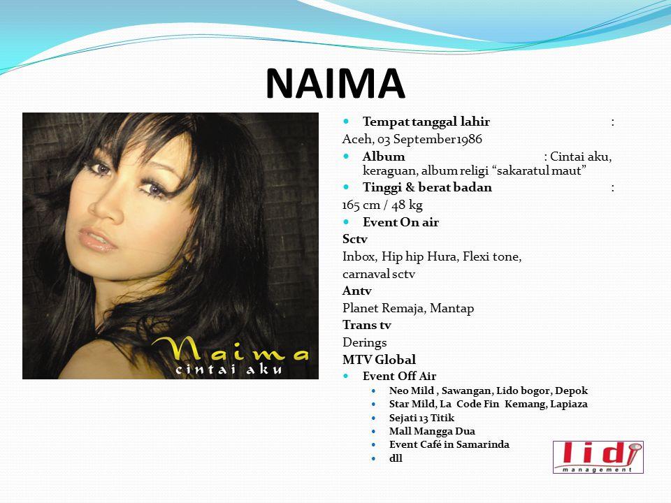 "NAIMA Tempat tanggal lahir : Aceh, 03 September 1986 Album: Cintai aku, keraguan, album religi ""sakaratul maut"" Tinggi & berat badan : 165 cm / 48 kg"
