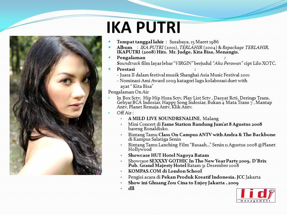 IKA PUTRI Tempat tanggal lahir : Surabaya, 15 Maret 1986 Album: IKA PUTRI (2001), TERLAHIR (2004) & Repackage TERLAHIR, IKAPUTRI (2008) Hits. Mr. Judg
