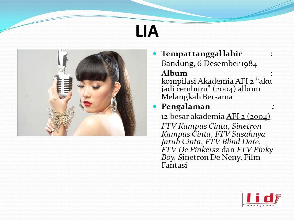 """LIA Tempat tanggal lahir : Bandung, 6 Desember 1984 Album: kompilasi Akademia AFI 2 """"aku jadi cemburu"""" (2004) album Melangkah Bersama Pengalaman : 12"""