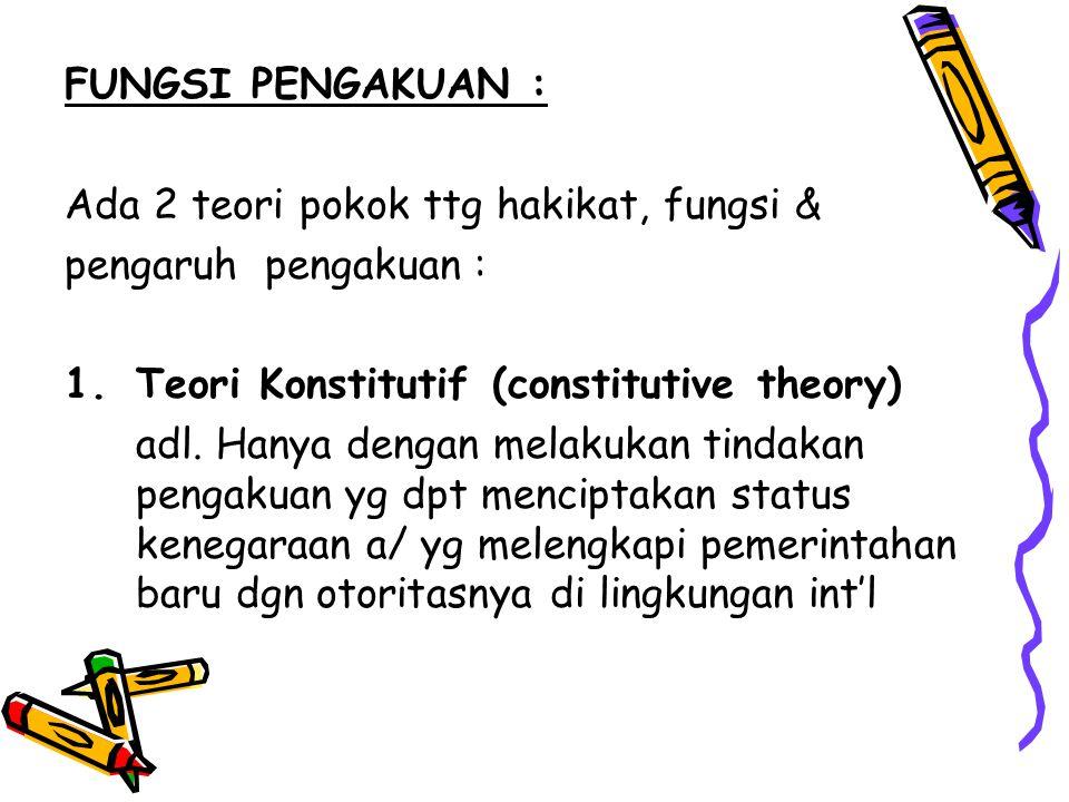 FUNGSI PENGAKUAN : Ada 2 teori pokok ttg hakikat, fungsi & pengaruh pengakuan : 1.Teori Konstitutif (constitutive theory) adl. Hanya dengan melakukan