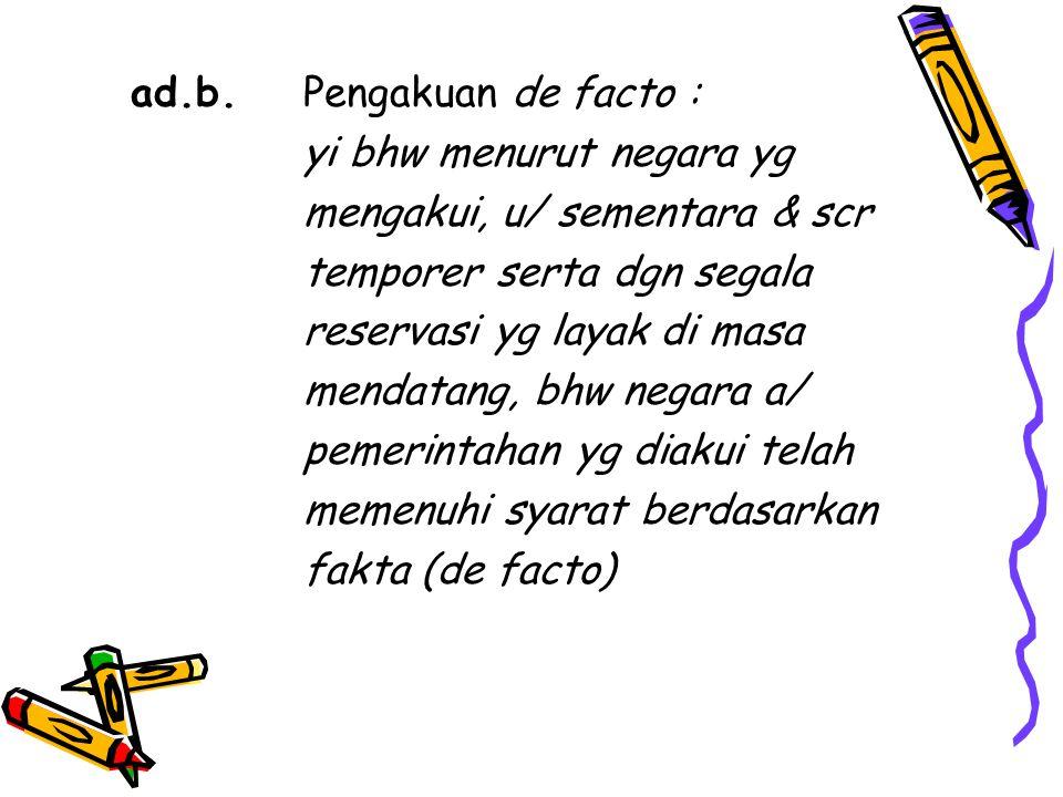 ad.b. Pengakuan de facto : yi bhw menurut negara yg mengakui, u/ sementara & scr temporer serta dgn segala reservasi yg layak di masa mendatang, bhw n