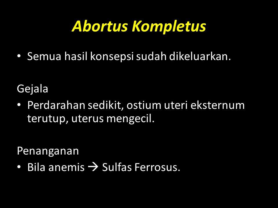 Abortus Kompletus Semua hasil konsepsi sudah dikeluarkan. Gejala Perdarahan sedikit, ostium uteri eksternum terutup, uterus mengecil. Penanganan Bila
