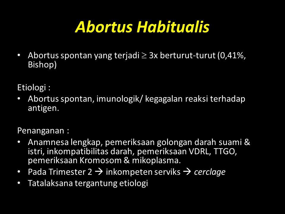 Abortus Habitualis Abortus spontan yang terjadi  3x berturut-turut (0,41%, Bishop) Etiologi : Abortus spontan, imunologik/ kegagalan reaksi terhadap