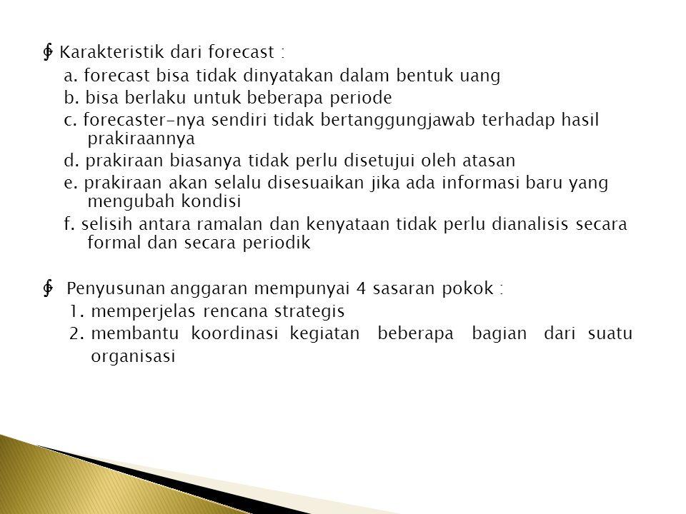 ∲ Karakteristik dari forecast : a. forecast bisa tidak dinyatakan dalam bentuk uang b. bisa berlaku untuk beberapa periode c. forecaster-nya sendiri t