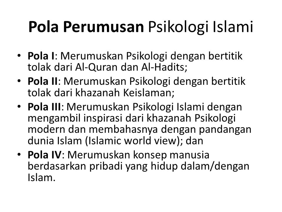 Pola Perumusan Psikologi Islami Pola I: Merumuskan Psikologi dengan bertitik tolak dari Al-Quran dan Al-Hadits; Pola II: Merumuskan Psikologi dengan bertitik tolak dari khazanah Keislaman; Pola III: Merumuskan Psikologi Islami dengan mengambil inspirasi dari khazanah Psikologi modern dan membahasnya dengan pandangan dunia Islam (Islamic world view); dan Pola IV: Merumuskan konsep manusia berdasarkan pribadi yang hidup dalam/dengan Islam.