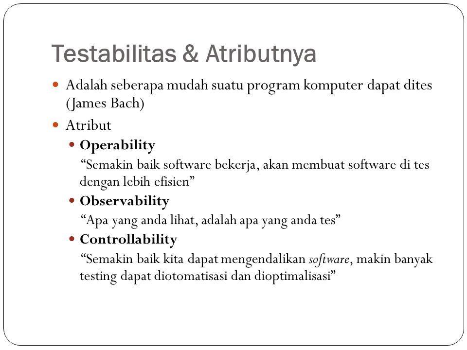 Testabilitas & Atributnya (2) Decomposability Dengan pengendalian batasan testing, dapat lebih cepat dalam mengisolasi masalah dan melakukan testing ulang Simplicity Semakin sedikit yang di tes, semakin cepat dilakukan tes Stability Semakin sedikit perubahan, semakin sedikit masalah/gangguan Understandability Semakin banyak informasi yang kita miliki, kita akan dapat melakukan tes lebih baik