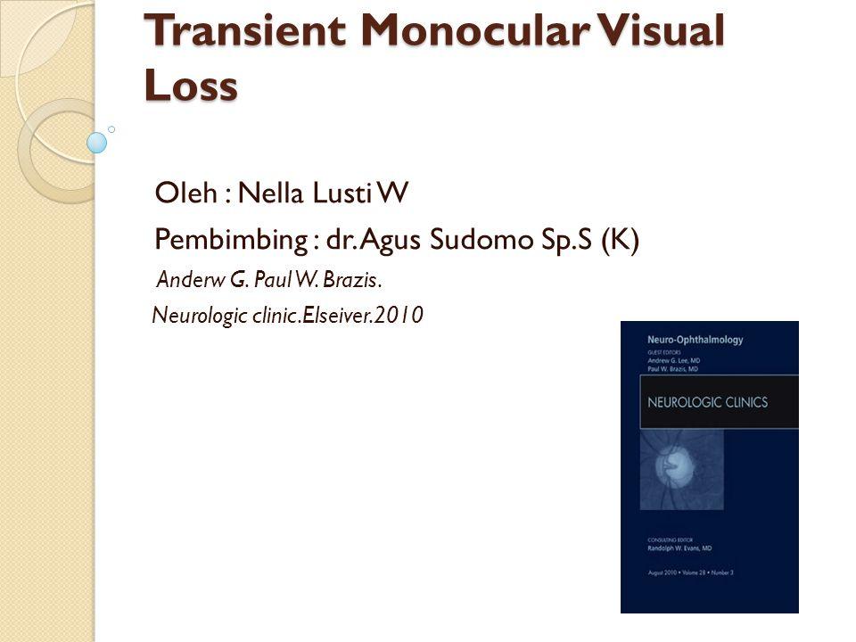 Transient Monocular Visual Loss Oleh : Nella Lusti W Pembimbing : dr. Agus Sudomo Sp.S (K) Anderw G. Paul W. Brazis. Neurologic clinic.Elseiver.2010