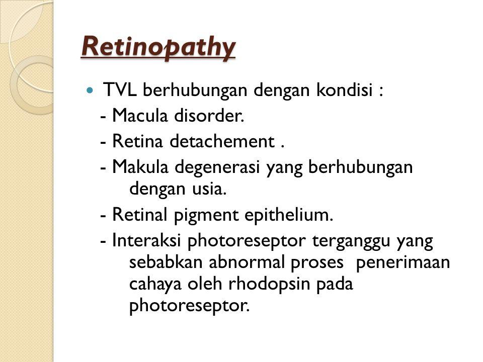 Retinopathy TVL berhubungan dengan kondisi : - Macula disorder. - Retina detachement. - Makula degenerasi yang berhubungan dengan usia. - Retinal pigm