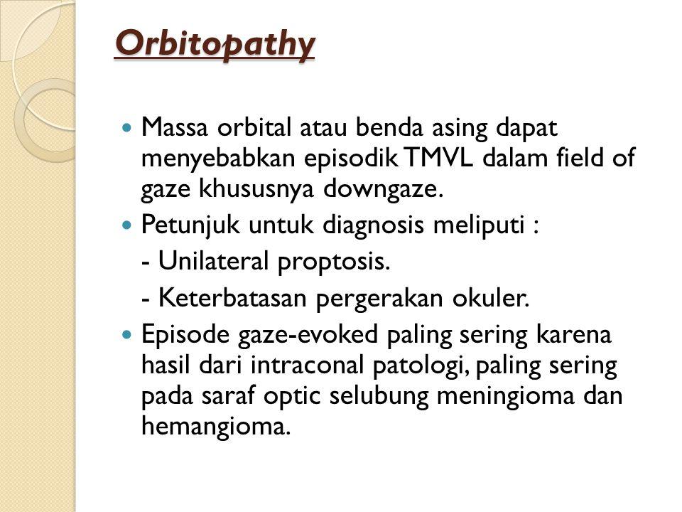 Orbitopathy Massa orbital atau benda asing dapat menyebabkan episodik TMVL dalam field of gaze khususnya downgaze. Petunjuk untuk diagnosis meliputi :