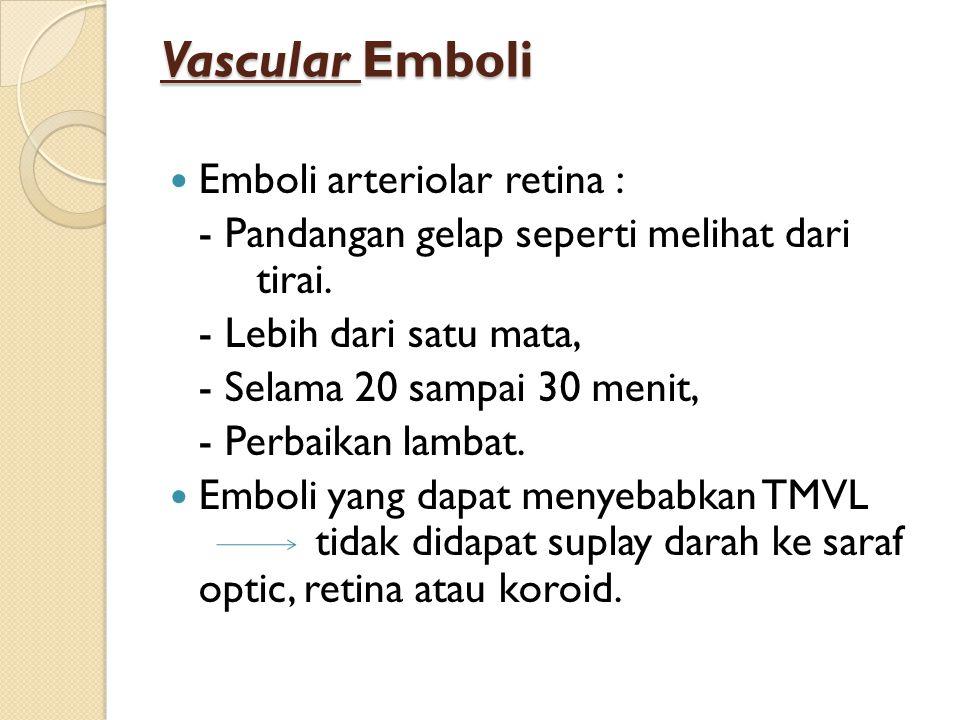Vascular Emboli Emboli arteriolar retina : - Pandangan gelap seperti melihat dari tirai. - Lebih dari satu mata, - Selama 20 sampai 30 menit, - Perbai