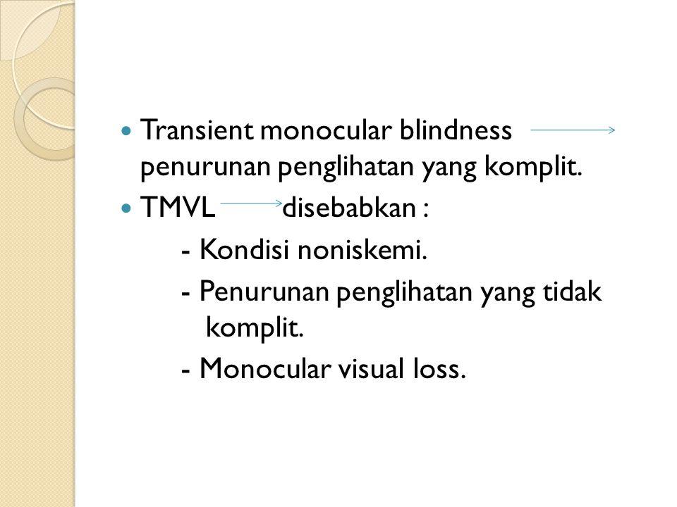 Transient monocular blindness penurunan penglihatan yang komplit. TMVL disebabkan : - Kondisi noniskemi. - Penurunan penglihatan yang tidak komplit. -