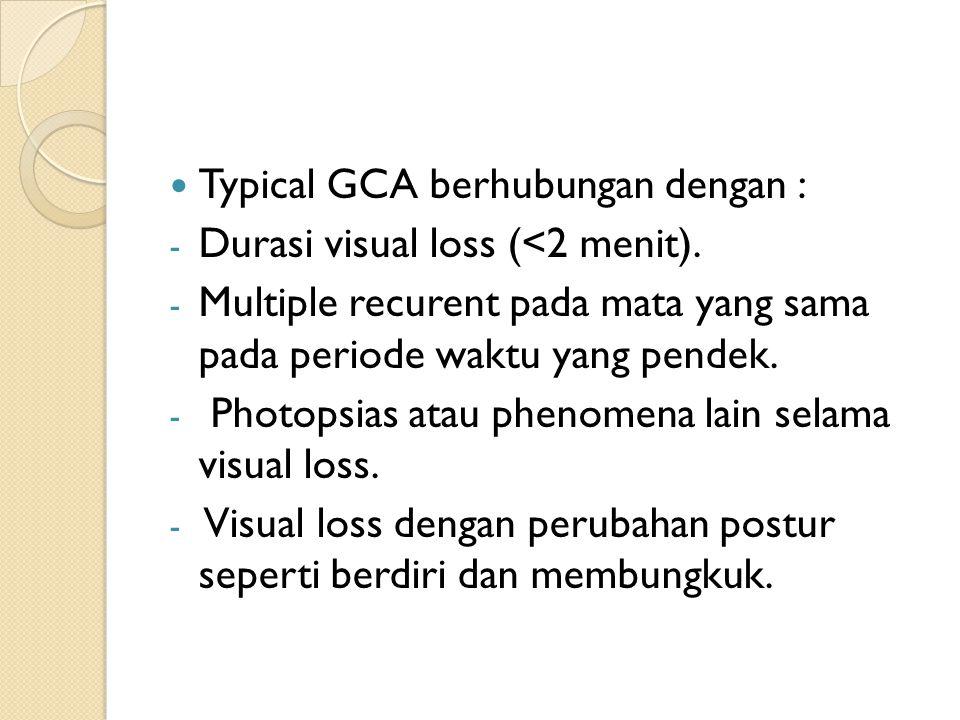 Typical GCA berhubungan dengan : - Durasi visual loss (<2 menit). - Multiple recurent pada mata yang sama pada periode waktu yang pendek. - Photopsias