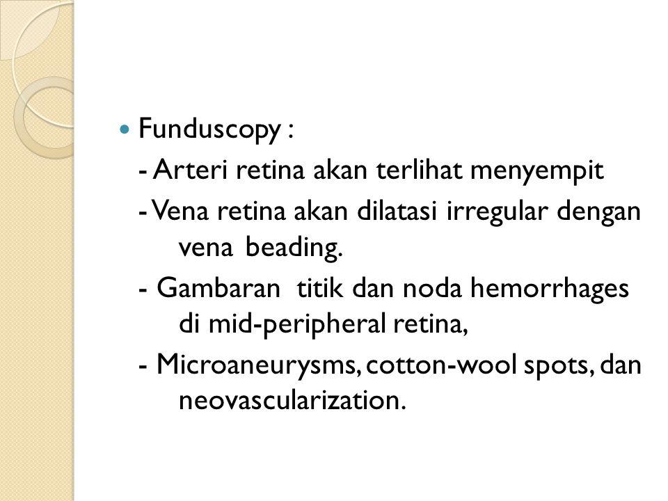 Funduscopy : - Arteri retina akan terlihat menyempit - Vena retina akan dilatasi irregular dengan vena beading. - Gambaran titik dan noda hemorrhages