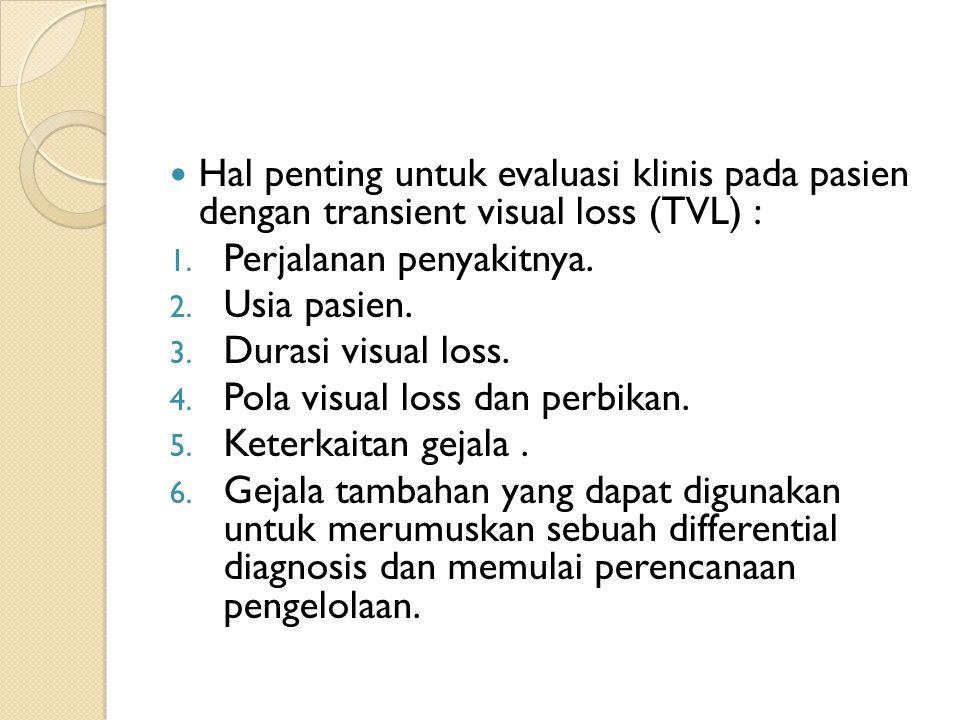 Hal penting untuk evaluasi klinis pada pasien dengan transient visual loss (TVL) : 1. Perjalanan penyakitnya. 2. Usia pasien. 3. Durasi visual loss. 4