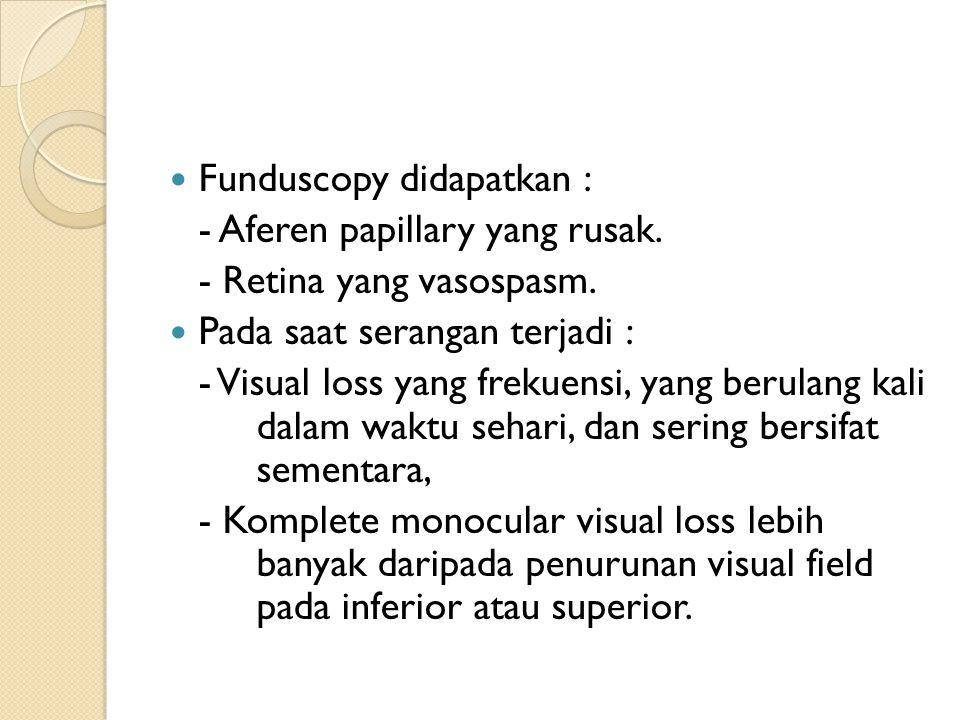 Funduscopy didapatkan : - Aferen papillary yang rusak. - Retina yang vasospasm. Pada saat serangan terjadi : - Visual loss yang frekuensi, yang berula